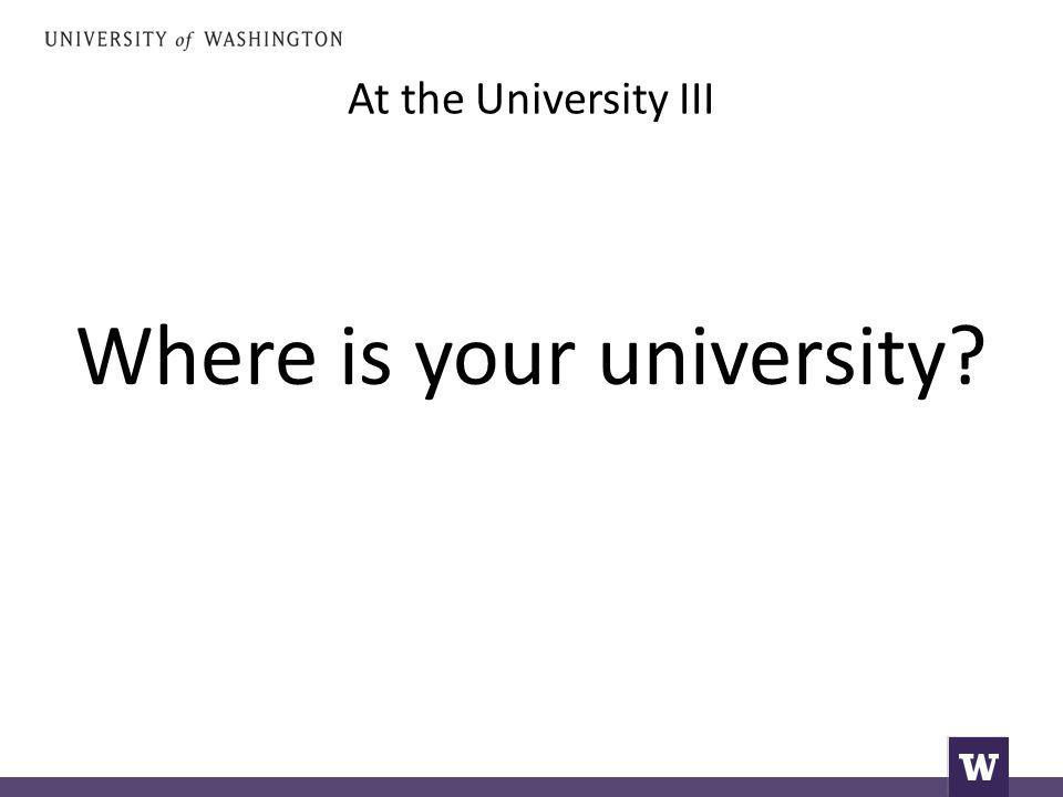 At the University III Where is your university?