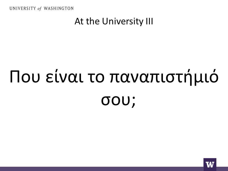 At the University III Που είναι το παναπιστήμιό σου;