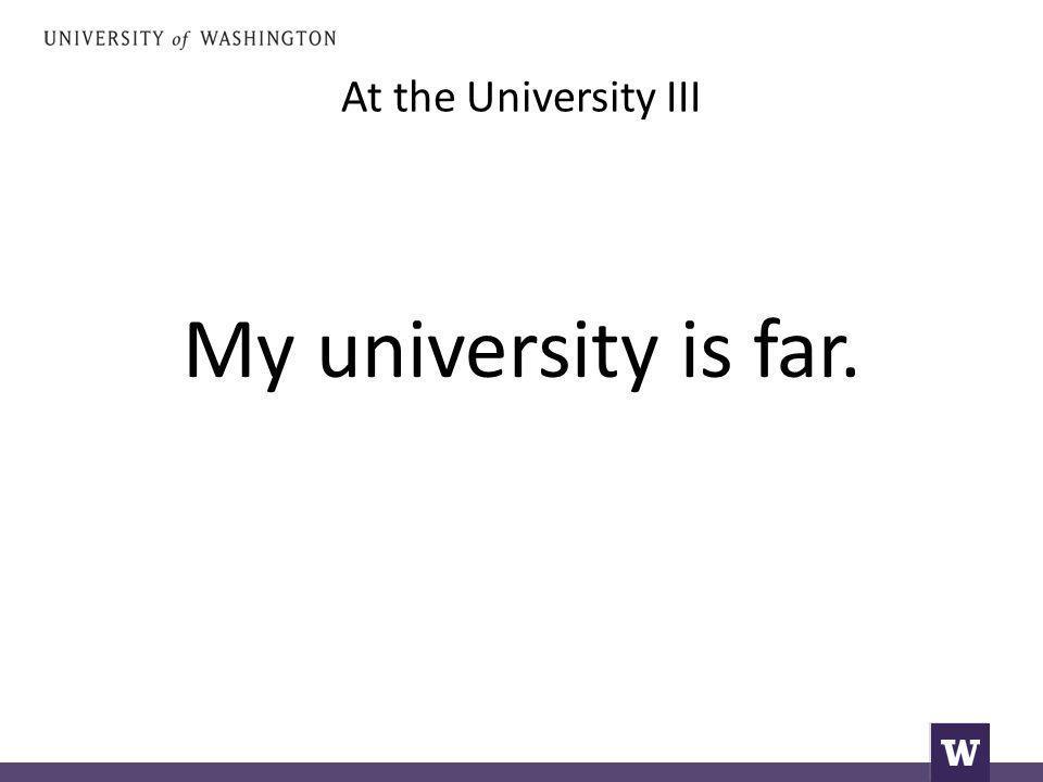 At the University III My university is far.