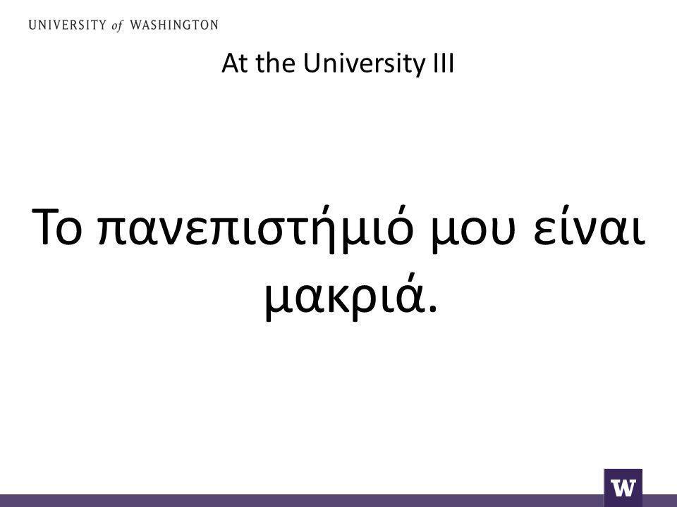 At the University III Το πανεπιστήμιό μου είναι μακριά.