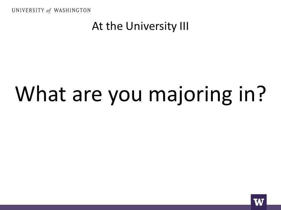 At the University III What are you majoring in