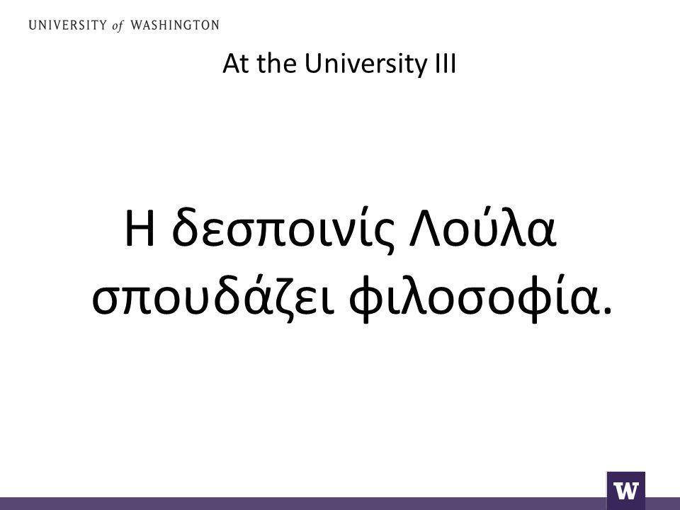 At the University III Η δεσποινίς Λούλα σπουδάζει φιλοσοφία.