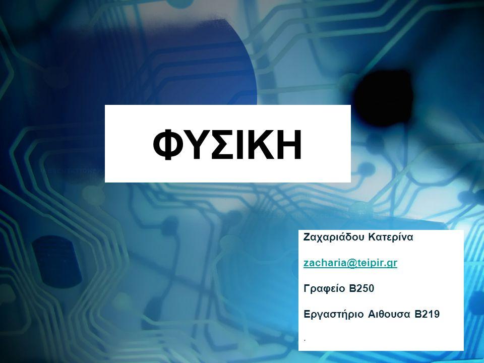 ΦΥΣΙΚΗ Ζαχαριάδου Κατερίνα zacharia@teipir.gr Γραφείο Β250 Εργαστήριο Αιθουσα Β219.
