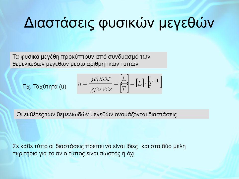Διαστάσεις φυσικών μεγεθών Τα φυσικά μεγέθη προκύπτουν από συνδυασμό των θεμελιωδών μεγεθών μέσω αριθμητικών τύπων Πχ. Ταχύτητα (u) Οι εκθέτες των θεμ