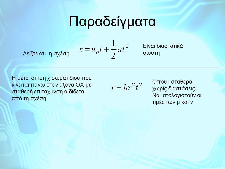 Παραδείγματα Δείξτε ότι η σχέση Είναι διαστατικά σωστή Η μετατόπιση χ σωματιδίου που κινείται πάνω στον άξονα ΟΧ με σταθερή επιτάχυνση α δίδεται από τ