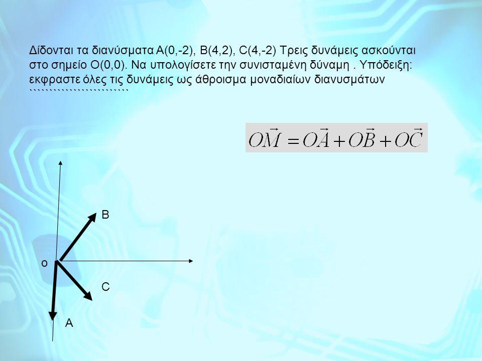 Δίδονται τα διανύσματα Α(0,-2), Β(4,2), C(4,-2) Τρεις δυνάμεις ασκούνται στο σημείο Ο(0,0). Να υπολογίσετε την συνισταμένη δύναμη. Υπόδειξη: εκφραστε