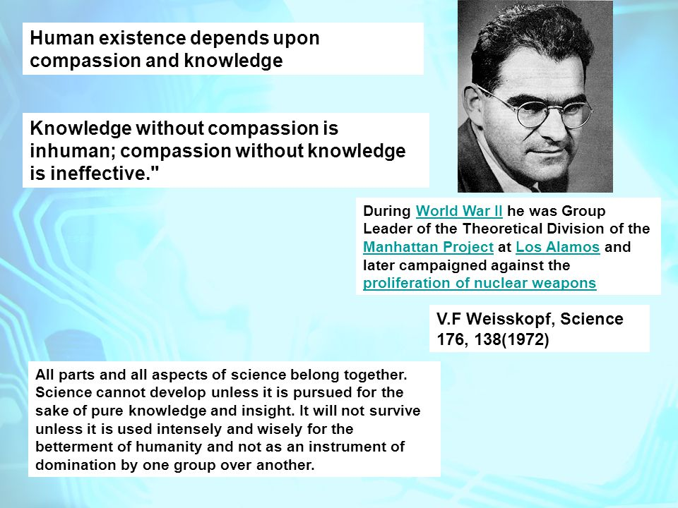 During World War II he was Group Leader of the Theoretical Division of the Manhattan Project at Los Alamos and later campaigned against the proliferation of nuclear weaponsWorld War II Manhattan ProjectLos Alamos proliferation of nuclear weapons Human existence depends upon compassion and knowledge Knowledge without compassion is inhuman; compassion without knowledge is ineffective. V.F Weisskopf, Science 176, 138(1972) All parts and all aspects of science belong together.