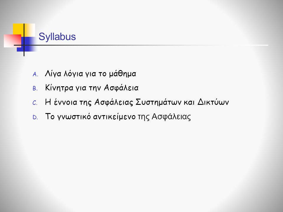 Syllabus A. Λίγα λόγια για το μάθημα B. Κίνητρα για την Ασφάλεια C. Η έννοια της Ασφάλειας Συστημάτων και Δικτύων D. Το γνωστικό αντικείμενο της Ασφάλ