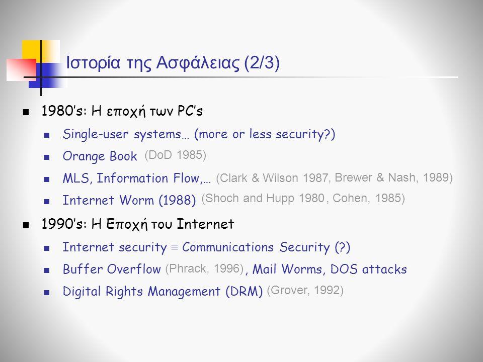 Ιστορία της Ασφάλειας (2/3) 1980's: Η εποχή των PC's Single-user systems… (more or less security?) Orange Book MLS, Information Flow,… Internet Worm (1988) 1990's: Η Εποχή του Internet Internet security ≡ Communications Security (?) Buffer Overflow, Mail Worms, DOS attacks Digital Rights Management (DRM) (DoD 1985) (Clark & Wilson 1987, Brewer & Nash, 1989) (Shoch and Hupp 1980, Cohen, 1985) (Phrack, 1996) (Grover, 1992)