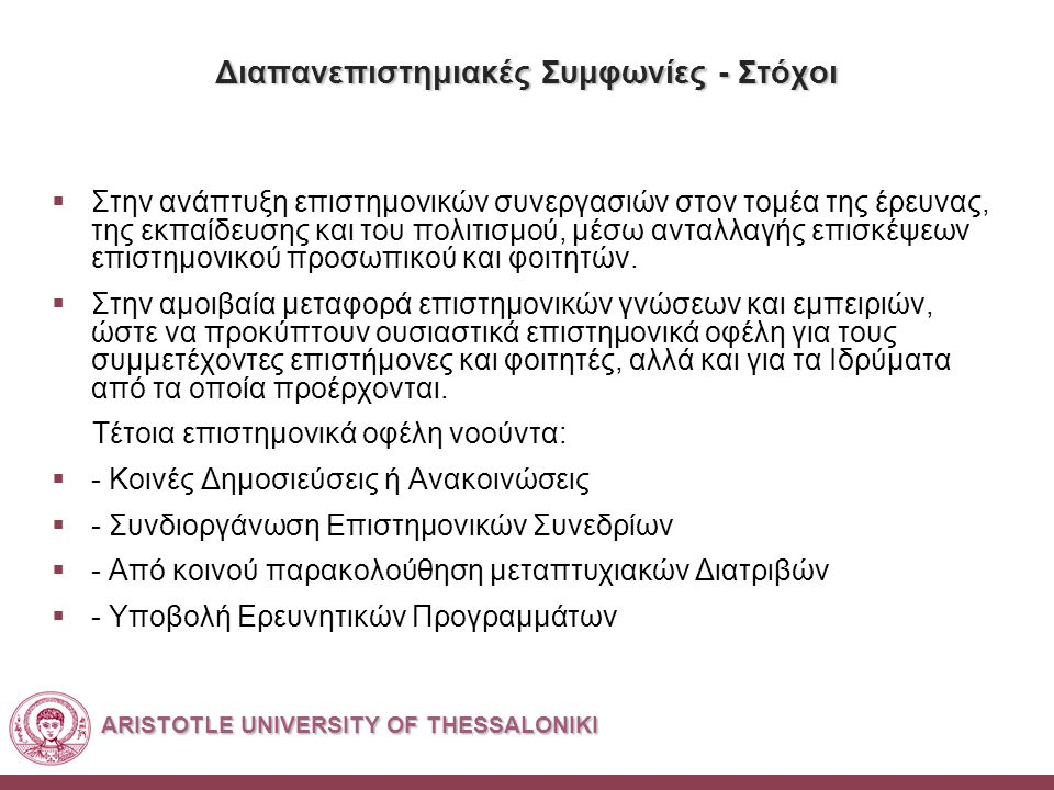 ARISTOTLE UNIVERSITY OF THESSALONIKI Διαπανεπιστημιακές Συμφωνίες - Στόχοι  Στην ανάπτυξη επιστημονικών συνεργασιών στον τομέα της έρευνας, της εκπαίδευσης και του πολιτισμού, μέσω ανταλλαγής επισκέψεων επιστημονικού προσωπικού και φοιτητών.