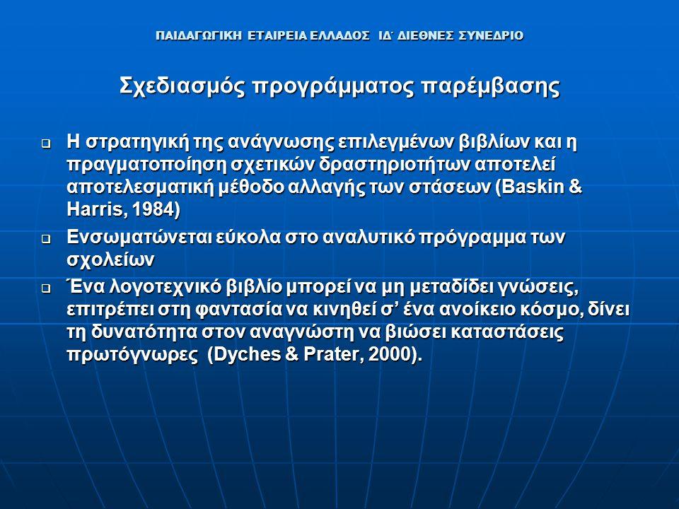 ΠΑΙΔΑΓΩΓΙΚΗ ΕΤΑΙΡΕΙΑ ΕΛΛΑΔΟΣ ΙΔ΄ ΔΙΕΘΝΕΣ ΣΥΝΕΔΡΙΟ Σχεδιασμός προγράμματος παρέμβασης  Η στρατηγική της ανάγνωσης επιλεγμένων βιβλίων και η πραγματοποίηση σχετικών δραστηριοτήτων αποτελεί αποτελεσματική μέθοδο αλλαγής των στάσεων (Baskin & Harris, 1984)  Ενσωματώνεται εύκολα στο αναλυτικό πρόγραμμα των σχολείων  Ένα λογοτεχνικό βιβλίο μπορεί να μη μεταδίδει γνώσεις, επιτρέπει στη φαντασία να κινηθεί σ' ένα ανοίκειο κόσμο, δίνει τη δυνατότητα στον αναγνώστη να βιώσει καταστάσεις πρωτόγνωρες (Dyches & Prater, 2000).