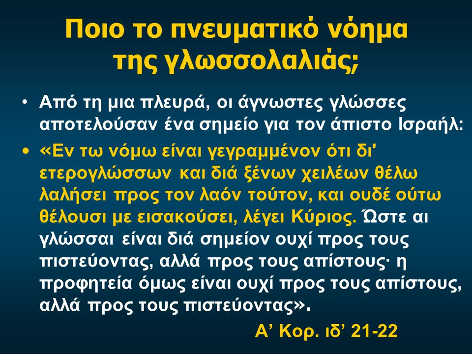 Ποιο το πνευματικό νόημα της γλωσσολαλιάς; Από τη μια πλευρά, οι άγνωστες γλώσσες αποτελούσαν ένα σημείο για τον άπιστο Ισραήλ: « Εν τω νόμω είναι γεγραμμένον ότι δι ετερογλώσσων και διά ξένων χειλέων θέλω λαλήσει προς τον λαόν τούτον, και ουδέ ούτω θέλουσι με εισακούσει, λέγει Κύριος.