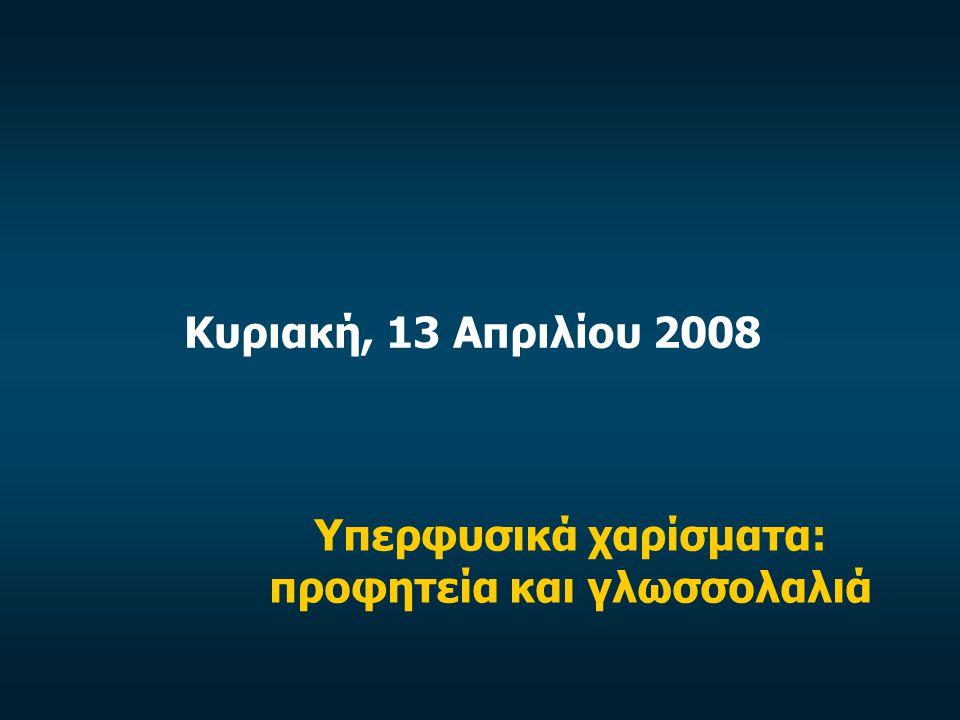 Κυριακή, 13 Απριλίου 2008 Υπερφυσικά χαρίσματα: προφητεία και γλωσσολαλιά