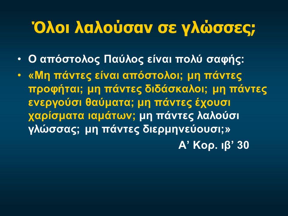 Όλοι λαλούσαν σε γλώσσες; Ο απόστολος Παύλος είναι πολύ σαφής: «Μη πάντες είναι απόστολοι; μη πάντες προφήται; μη πάντες διδάσκαλοι; μη πάντες ενεργούσι θαύματα; μη πάντες έχουσι χαρίσματα ιαμάτων; μη πάντες λαλούσι γλώσσας; μη πάντες διερμηνεύουσι;» Α' Κορ.