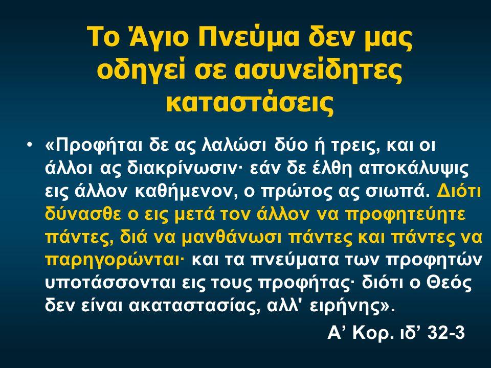 Το Άγιο Πνεύμα δεν μας οδηγεί σε ασυνείδητες καταστάσεις «Προφήται δε ας λαλώσι δύο ή τρεις, και οι άλλοι ας διακρίνωσιν· εάν δε έλθη αποκάλυψις εις άλλον καθήμενον, ο πρώτος ας σιωπά.