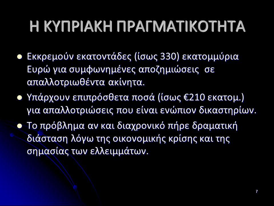 7 Η ΚΥΠΡΙΑΚΗ ΠΡΑΓΜΑΤΙΚΟΤΗΤΑ Εκκρεμούν εκατοντάδες (ίσως 330) εκατομμύρια Ευρώ για συμφωνημένες αποζημιώσεις σε απαλλοτριωθέντα ακίνητα.