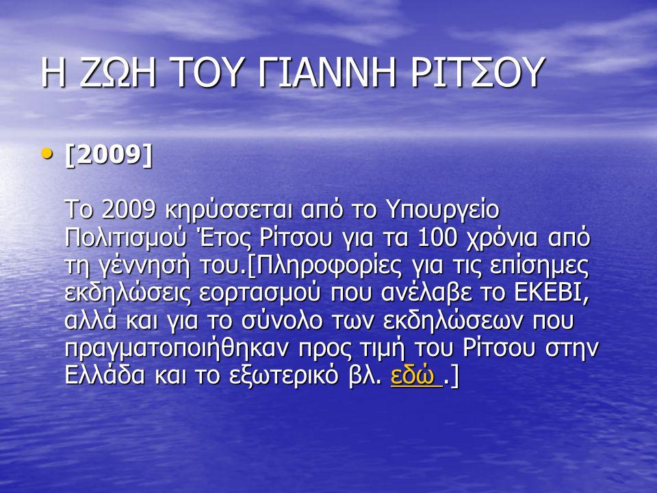 Η ΖΩΗ ΤΟΥ ΓΙΑΝΝΗ ΡΙΤΣΟΥ [2009] Το 2009 κηρύσσεται από το Υπουργείο Πολιτισμού Έτος Ρίτσου για τα 100 χρόνια από τη γέννησή του.[Πληροφορίες για τις επίσημες εκδηλώσεις εορτασμού που ανέλαβε το ΕΚΕΒΙ, αλλά και για το σύνολο των εκδηλώσεων που πραγματοποιήθηκαν προς τιμή του Ρίτσου στην Ελλάδα και το εξωτερικό βλ.