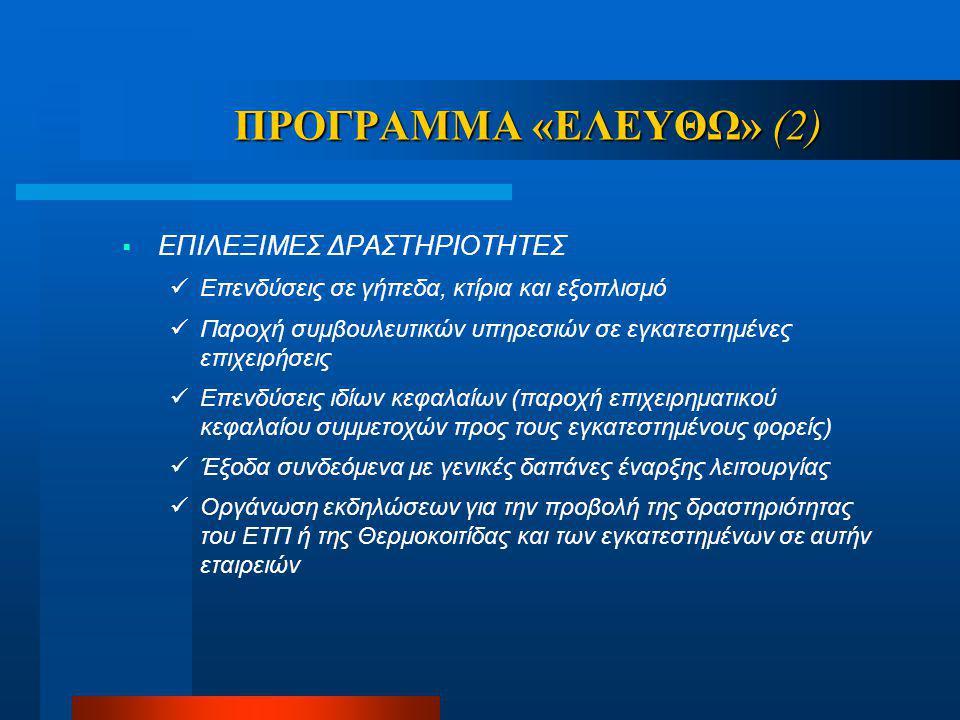 ΠΡΟΓΡΑΜΜΑ «ΕΛΕΥΘΩ» (2)  ΕΠΙΛΕΞΙΜΕΣ ΔΡΑΣΤΗΡΙΟΤΗΤΕΣ Επενδύσεις σε γήπεδα, κτίρια και εξοπλισμό Παροχή συμβουλευτικών υπηρεσιών σε εγκατεστημένες επιχειρήσεις Επενδύσεις ιδίων κεφαλαίων (παροχή επιχειρηματικού κεφαλαίου συμμετοχών προς τους εγκατεστημένους φορείς) Έξοδα συνδεόμενα με γενικές δαπάνες έναρξης λειτουργίας Οργάνωση εκδηλώσεων για την προβολή της δραστηριότητας του ΕΤΠ ή της Θερμοκοιτίδας και των εγκατεστημένων σε αυτήν εταιρειών