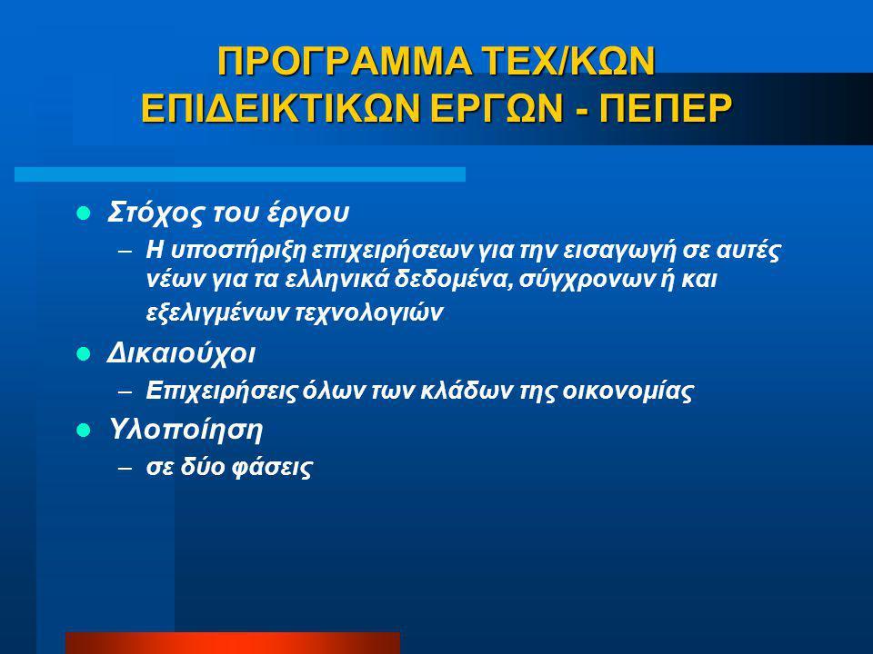 ΠΡΟΓΡΑΜΜΑ ΤΕΧ/ΚΩΝ ΕΠΙΔΕΙΚΤΙΚΩΝ ΕΡΓΩΝ - ΠΕΠΕΡ Στόχος του έργου –Η υποστήριξη επιχειρήσεων για την εισαγωγή σε αυτές νέων για τα ελληνικά δεδομένα, σύγχρονων ή και εξελιγμένων τεχνολογιών Δικαιούχοι –Επιχειρήσεις όλων των κλάδων της οικονομίας Υλοποίηση –σε δύο φάσεις