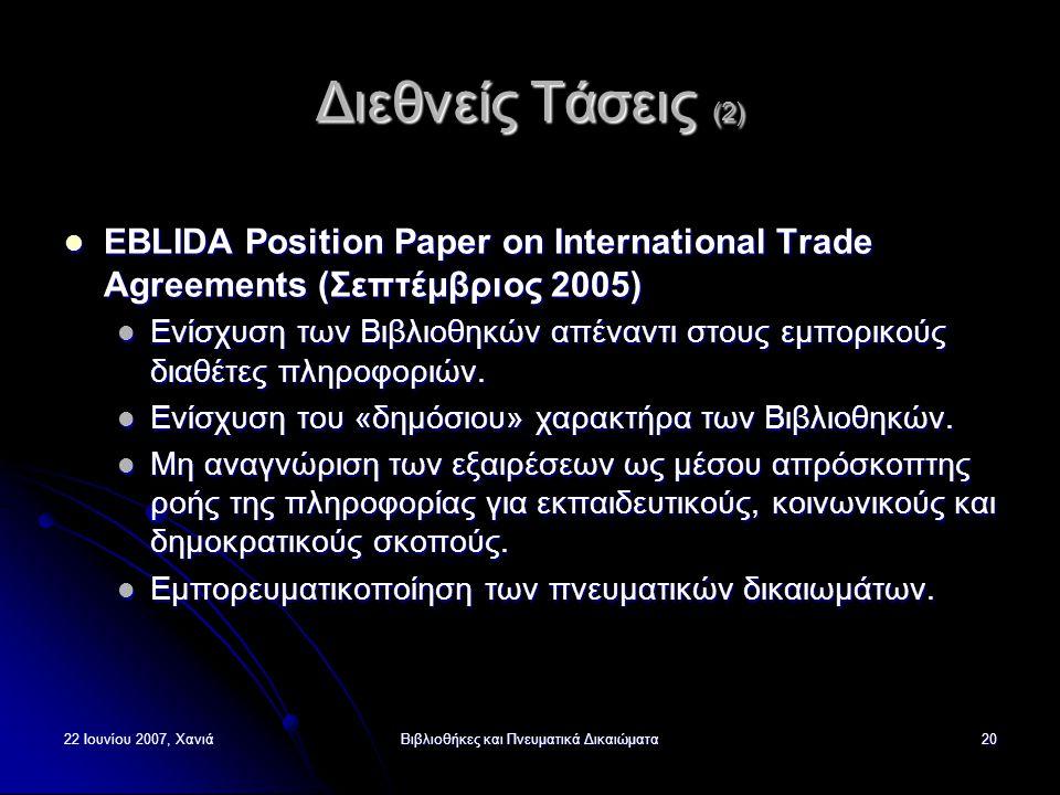 22 Ιουνίου 2007, ΧανιάΒιβλιοθήκες και Πνευματικά Δικαιώματα20 Διεθνείς Τάσεις (2) EBLIDA Position Paper on International Trade Agreements (Σεπτέμβριος 2005) EBLIDA Position Paper on International Trade Agreements (Σεπτέμβριος 2005) Ενίσχυση των Βιβλιοθηκών απέναντι στους εμπορικούς διαθέτες πληροφοριών.