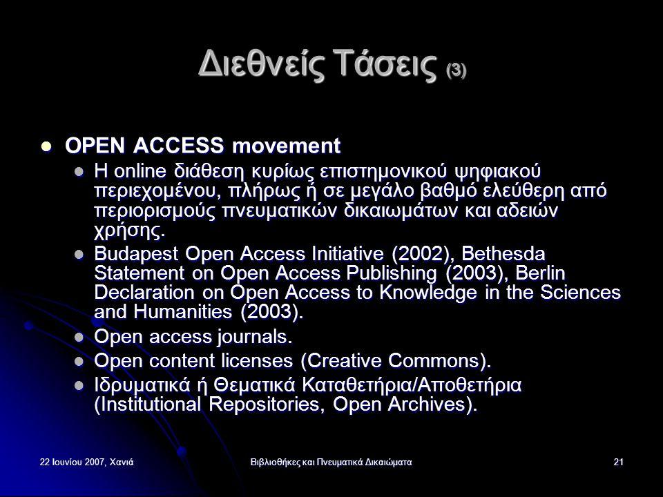 22 Ιουνίου 2007, ΧανιάΒιβλιοθήκες και Πνευματικά Δικαιώματα21 Διεθνείς Τάσεις (3) OPEN ACCESS movement OPEN ACCESS movement Η online διάθεση κυρίως επιστημονικού ψηφιακού περιεχομένου, πλήρως ή σε μεγάλο βαθμό ελεύθερη από περιορισμούς πνευματικών δικαιωμάτων και αδειών χρήσης.