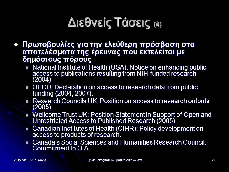 22 Ιουνίου 2007, ΧανιάΒιβλιοθήκες και Πνευματικά Δικαιώματα22 Διεθνείς Τάσεις (4) Πρωτοβουλίες για την ελεύθερη πρόσβαση στα αποτελέσματα της έρευνας που εκτελείται με δημόσιους πόρους Πρωτοβουλίες για την ελεύθερη πρόσβαση στα αποτελέσματα της έρευνας που εκτελείται με δημόσιους πόρους National Institute of Health (USA): Notice on enhancing public access to publications resulting from NIH-funded research (2004).