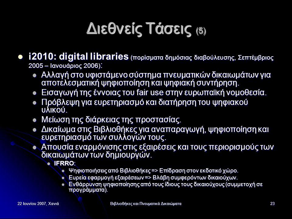22 Ιουνίου 2007, ΧανιάΒιβλιοθήκες και Πνευματικά Δικαιώματα23 Διεθνείς Τάσεις (5) i2010: digital libraries (πορίσματα δημόσιας διαβούλευσης, Σεπτέμβριος 2005 – Ιανουάριος 2006) : i2010: digital libraries (πορίσματα δημόσιας διαβούλευσης, Σεπτέμβριος 2005 – Ιανουάριος 2006) : Αλλαγή στο υφιστάμενο σύστημα πνευματικών δικαιωμάτων για αποτελεσματική ψηφιοποίηση και ψηφιακή συντήρηση.