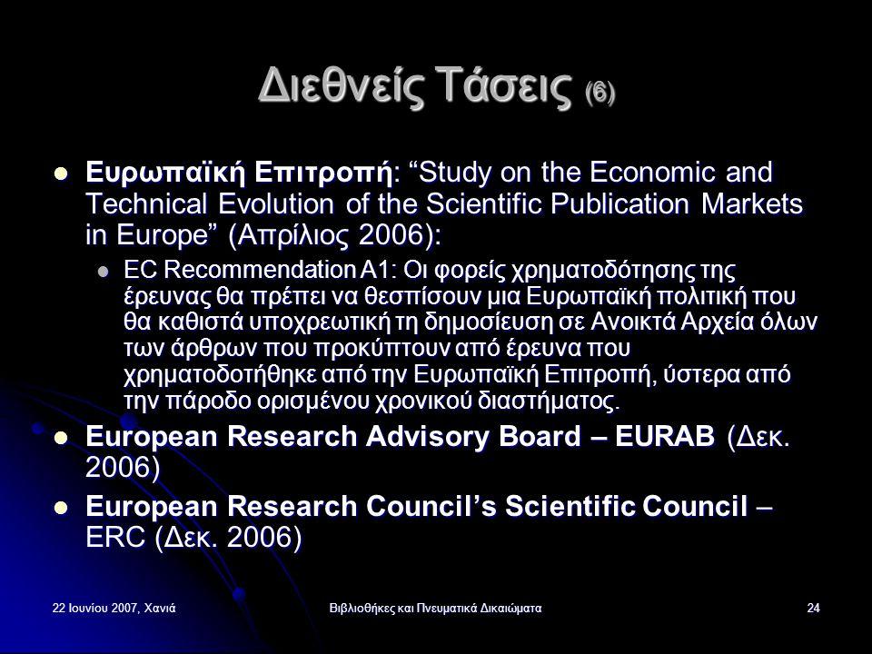 22 Ιουνίου 2007, ΧανιάΒιβλιοθήκες και Πνευματικά Δικαιώματα24 Διεθνείς Τάσεις (6) Ευρωπαϊκή Επιτροπή: Study on the Economic and Technical Evolution of the Scientific Publication Markets in Europe (Απρίλιος 2006): Ευρωπαϊκή Επιτροπή: Study on the Economic and Technical Evolution of the Scientific Publication Markets in Europe (Απρίλιος 2006): EC Recommendation A1: Οι φορείς χρηματοδότησης της έρευνας θα πρέπει να θεσπίσουν μια Ευρωπαϊκή πολιτική που θα καθιστά υποχρεωτική τη δημοσίευση σε Ανοικτά Αρχεία όλων των άρθρων που προκύπτουν από έρευνα που χρηματοδοτήθηκε από την Ευρωπαϊκή Επιτροπή, ύστερα από την πάροδο ορισμένου χρονικού διαστήματος.