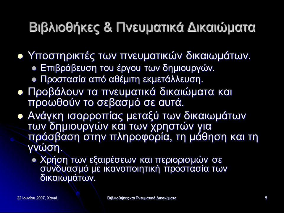 22 Ιουνίου 2007, ΧανιάΒιβλιοθήκες και Πνευματικά Δικαιώματα6 Νομοθεσία για τα Πνευματικά Δικαιώματα Πως μας επηρεάζει: ΑΝΑΠΑΡΑΓΩΓΗ Ελληνική Νομοθεσία: Αναπαραγωγή για ιδιωτική χρήση: μόνο για ιδιωτική χρήση εκείνου που κάνει την αναπαραγωγή.