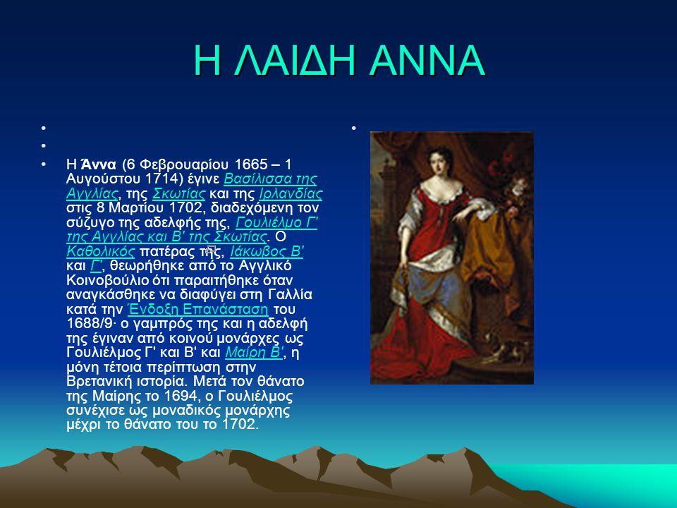 Η ΛΑΙΔΗ ΑΝΝΑ Η Άννα (6 Φεβρουαρίου 1665 – 1 Αυγούστου 1714) έγινε Βασίλισσα της Αγγλίας, της Σκωτίας και της Ιρλανδίας στις 8 Μαρτίου 1702, διαδεχόμεν