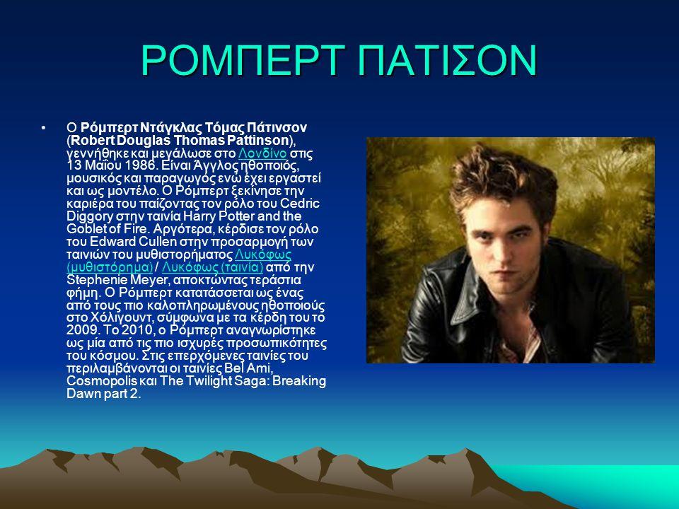 ΡΟΜΠΕΡΤ ΠΑΤΙΣΟΝ Ο Ρόμπερτ Ντάγκλας Τόμας Πάτινσον (Robert Douglas Thomas Pattinson), γεννήθηκε και μεγάλωσε στο Λονδίνο στις 13 Μαΐου 1986. Eίναι Άγγλ