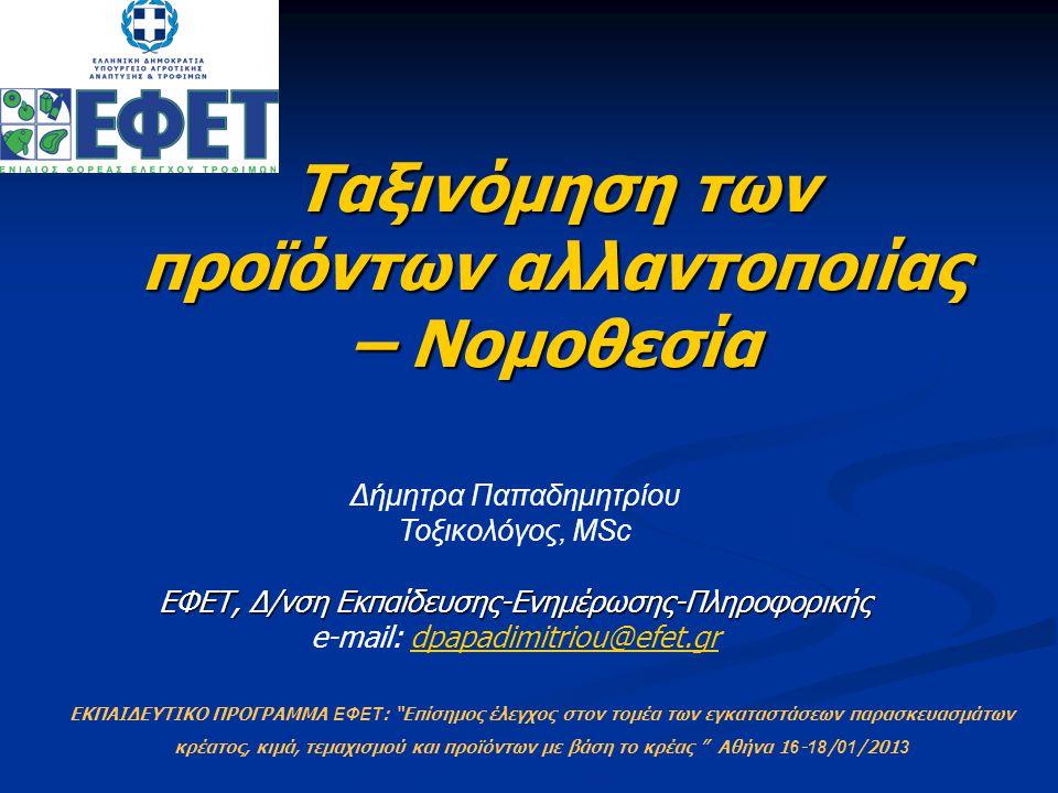 Ταξινόμηση των προϊόντων αλλαντοποιίας – Νομοθεσία Δήμητρα Παπαδημητρίου Τοξικολόγος, MSc ΕΦΕΤ, Δ/νση Εκπαίδευσης-Ενημέρωσης-Πληροφορικής ΕΦΕΤ, Δ/νση Εκπαίδευσης-Ενημέρωσης-Πληροφορικής e-mail: dpapadimitriou@efet.grdpapadimitriou@efet.gr ΕΚΠΑΙΔΕΥΤΙΚΟ ΠΡΟΓΡΑΜΜΑ ΕΦΕΤ : Επίσημος έλεγχος στον τομέα των εγκαταστάσεων παρασκευασμάτων κρέατος, κιμά, τεμαχισμού και προϊόντων με βάση το κρέας Αθήνα 1 6 - 18 / 01 /201 3