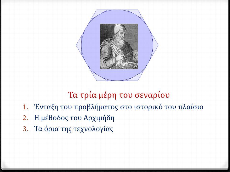 Τα τρία μέρη του σεναρίου 1. Ένταξη του προβλήματος στο ιστορικό του πλαίσιο 2. Η μέθοδος του Αρχιμήδη 3. Τα όρια της τεχνολογίας