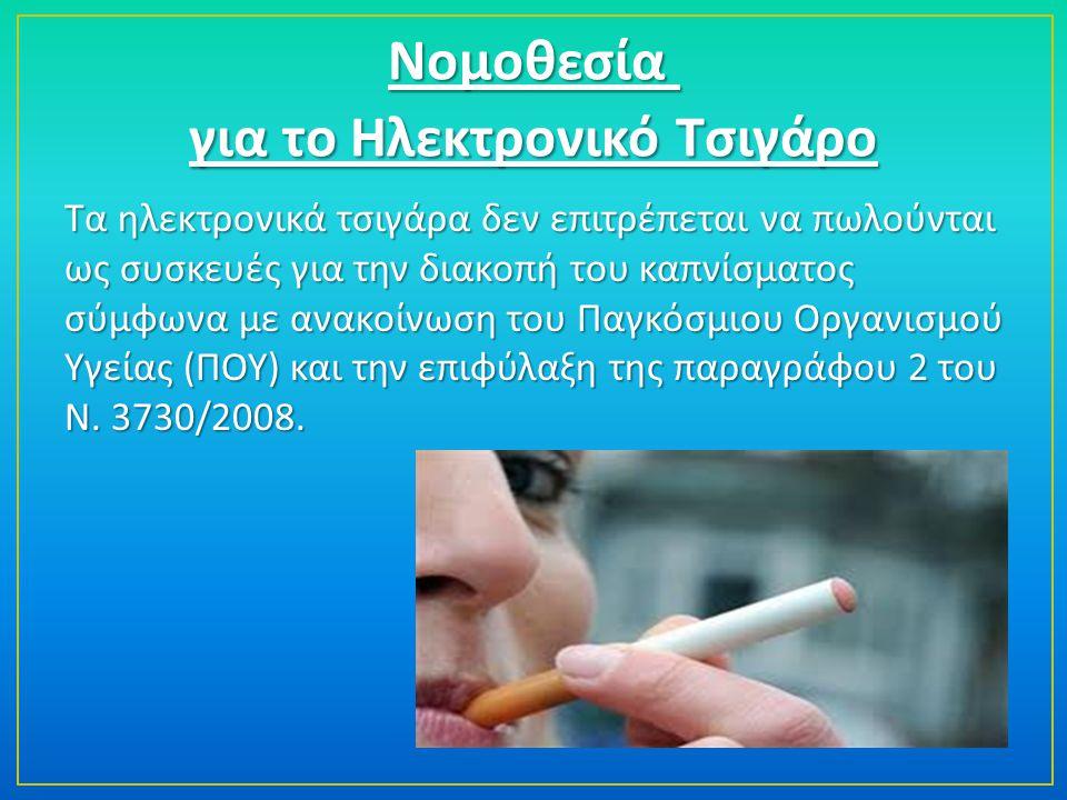 Νομοθεσία Νομοθεσία για το Ηλεκτρονικό Τσιγάρο Τα ηλεκτρονικά τσιγάρα δεν επιτρέπεται να πωλούνται ως συσκευές για την διακοπή του καπνίσματος σύμφωνα με ανακοίνωση του Παγκόσμιου Οργανισμού Υγείας (ΠΟΥ) και την επιφύλαξη της παραγράφου 2 του Ν.