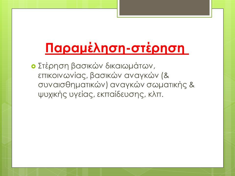 Παραμέληση-στέρηση  Στέρηση βασικών δικαιωμάτων, επικοινωνίας, βασικών αναγκών (& συναισθηματικών) αναγκών σωματικής & ψυχικής υγείας, εκπαίδευσης, κ