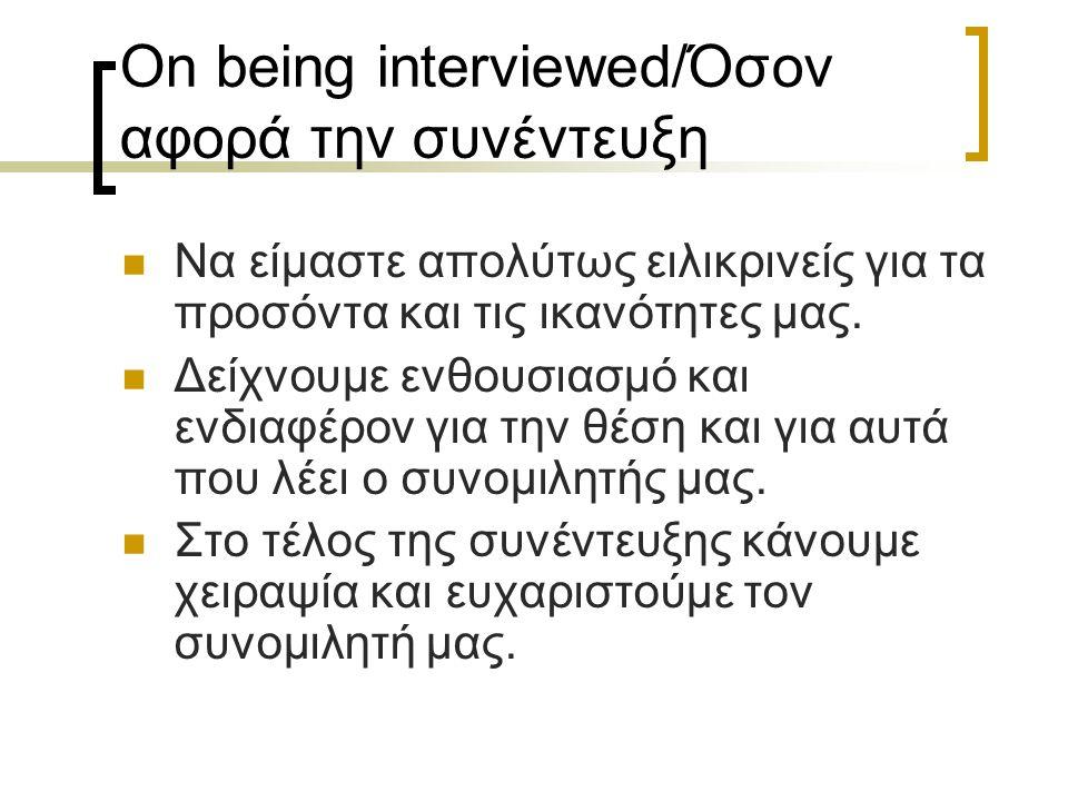 On being interviewed/Όσον αφορά την συνέντευξη Να είμαστε απολύτως ειλικρινείς για τα προσόντα και τις ικανότητες μας. Δείχνουμε ενθουσιασμό και ενδια