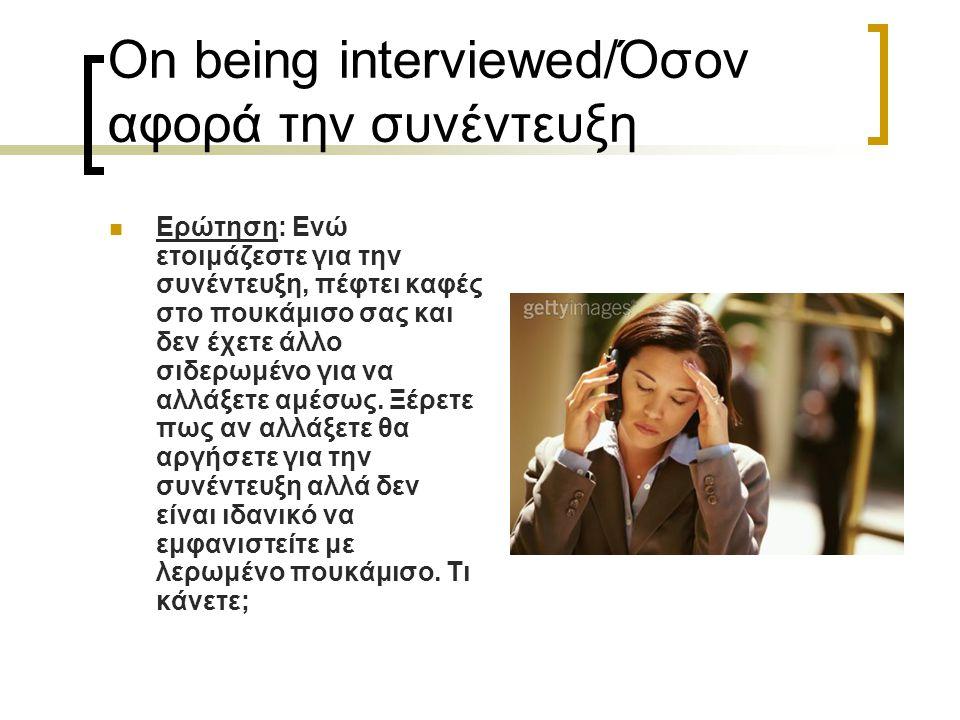 On being interviewed/Όσον αφορά την συνέντευξη Ερώτηση: Ενώ ετοιμάζεστε για την συνέντευξη, πέφτει καφές στο πουκάμισο σας και δεν έχετε άλλο σιδερωμέ