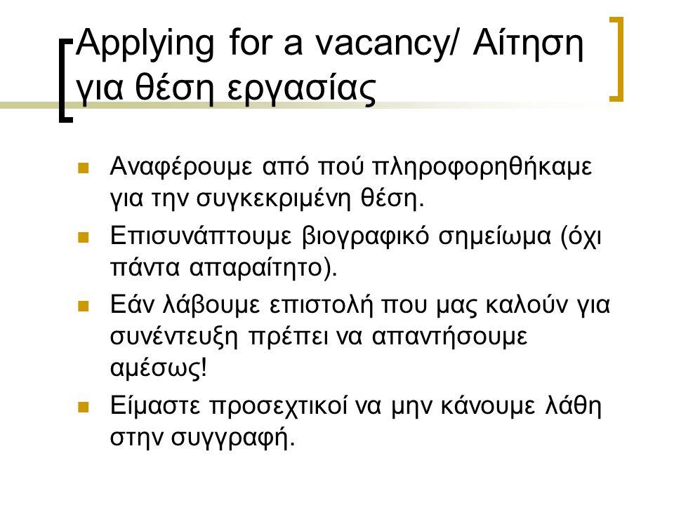 Applying for a vacancy/ Αίτηση για θέση εργασίας Αν μας ζητηθεί να αναφερθούμε στα προσόντα και την πείρα μας, μπορούμε να στείλουμε μαζί με την επιστολή και ένα βιογραφικό σημείωμα (CV) το οποίο θα περιλαμβάνει: Το CV (Curriculum Vitae-Βιογραφικό Σημείωμα) περιλαμβάνει: α) Πλήρες όνομα και διεύθυνση β) Αριθμό τηλεφώνου γ) Ημερομηνία γεννήσεως δ) Εθνικότητα ε) Εκπαίδευση στ) Προσόντα ζ) Επαγγελματική πείρα η) Ενδιαφέροντα θ) Ονόματα και διευθύνσεις ατόμων που μπορούν να δώσουν συστάσεις για εμάς