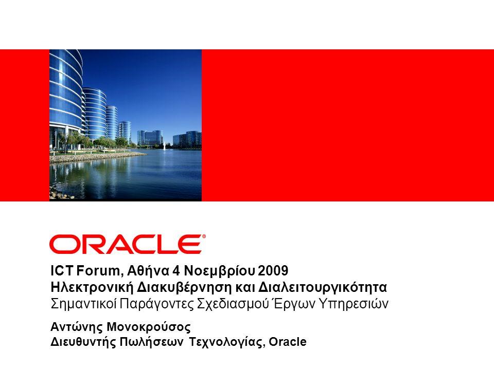 ICT Forum, Αθήνα 4 Νοεμβρίου 2009 Ηλεκτρονική Διακυβέρνηση και Διαλειτουργικότητα Σημαντικοί Παράγοντες Σχεδιασμού Έργων Υπηρεσιών Αντώνης Μονοκρούσος Διευθυντής Πωλήσεων Τεχνολογίας, Oracle