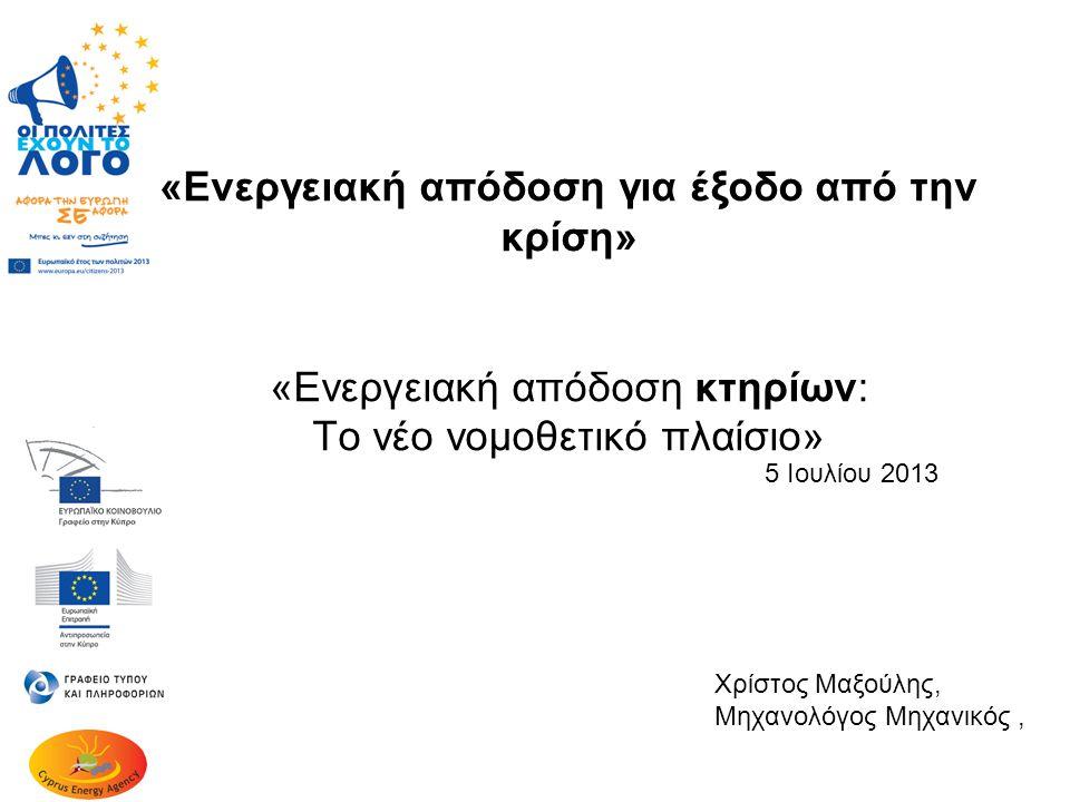 «Ενεργειακή απόδοση για έξοδο από την κρίση» «Ενεργειακή απόδοση κτηρίων: Το νέο νομοθετικό πλαίσιο» 5 Ιουλίου 2013 Χρίστος Μαξούλης, Μηχανολόγος Μηχανικός,