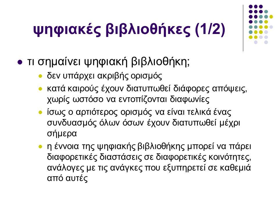 ψηφιακές βιβλιοθήκες (1/2) τι σημαίνει ψηφιακή βιβλιοθήκη; δεν υπάρχει ακριβής ορισμός κατά καιρούς έχουν διατυπωθεί διάφορες απόψεις, χωρίς ωστόσο να εντοπίζονται διαφωνίες ίσως ο αρτιότερος ορισμός να είναι τελικά ένας συνδυασμός όλων όσων έχουν διατυπωθεί μέχρι σήμερα η έννοια της ψηφιακής βιβλιοθήκης μπορεί να πάρει διαφορετικές διαστάσεις σε διαφορετικές κοινότητες, ανάλογες με τις ανάγκες που εξυπηρετεί σε καθεμιά από αυτές