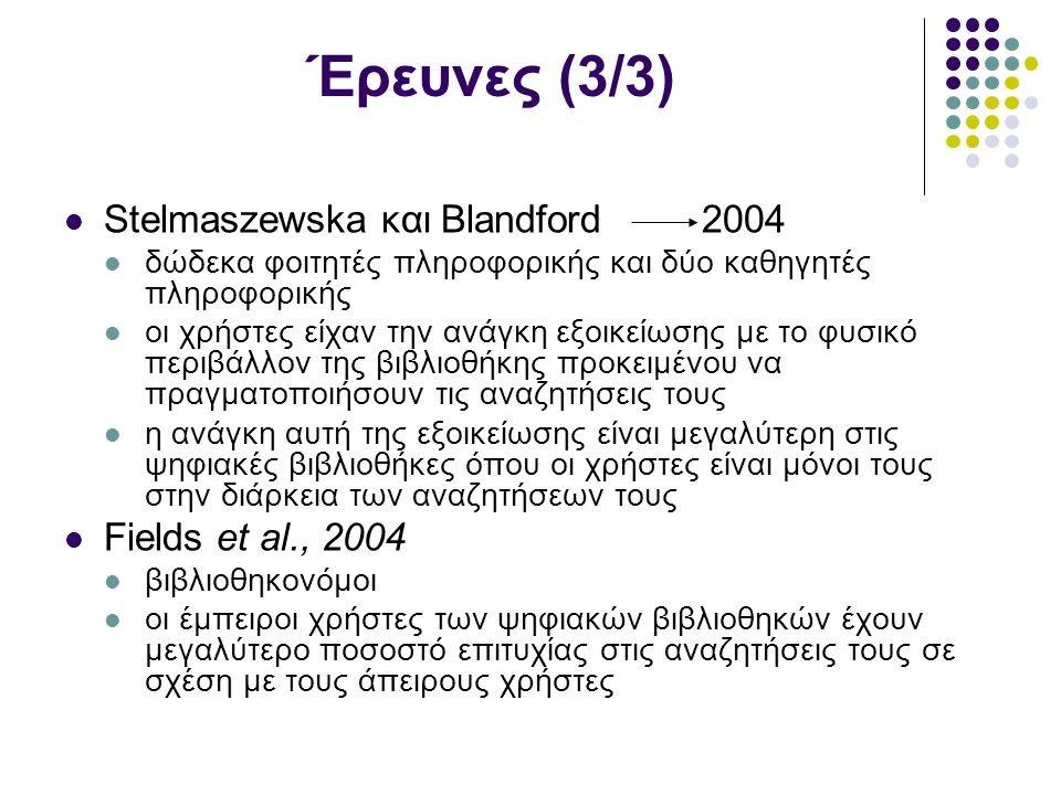 Έρευνες (3/3) Stelmaszewska και Blandford 2004 δώδεκα φοιτητές πληροφορικής και δύο καθηγητές πληροφορικής οι χρήστες είχαν την ανάγκη εξοικείωσης με το φυσικό περιβάλλον της βιβλιοθήκης προκειμένου να πραγματοποιήσουν τις αναζητήσεις τους η ανάγκη αυτή της εξοικείωσης είναι μεγαλύτερη στις ψηφιακές βιβλιοθήκες όπου οι χρήστες είναι μόνοι τους στην διάρκεια των αναζητήσεων τους Fields et al., 2004 βιβλιοθηκονόμοι οι έμπειροι χρήστες των ψηφιακών βιβλιοθηκών έχουν μεγαλύτερο ποσοστό επιτυχίας στις αναζητήσεις τους σε σχέση με τους άπειρους χρήστες