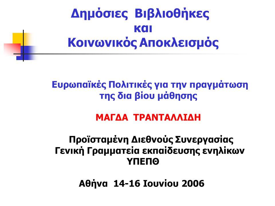 Δημόσιες Βιβλιοθήκες και Κοινωνικός Αποκλεισμός Ευρωπαϊκές Πολιτικές για την πραγμάτωση της δια βίου μάθησης ΜΑΓΔΑ ΤΡΑΝΤΑΛΛΙΔΗ Προϊσταμένη Διεθνούς Συνεργασίας Γενική Γραμματεία εκπαίδευσης ενηλίκων ΥΠΕΠΘ Αθήνα 14-16 Ιουνίου 2006