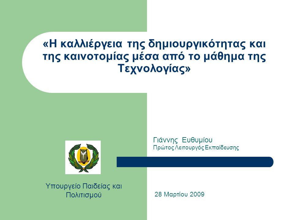 «Η καλλιέργεια της δημιουργικότητας και της καινοτομίας μέσα από το μάθημα της Τεχνολογίας» Γιάννης Ευθυμίου Πρώτος Λειτουργός Εκπαίδευσης 28 Μαρτίου 2009 Υπουργείο Παιδείας και Πολιτισμού
