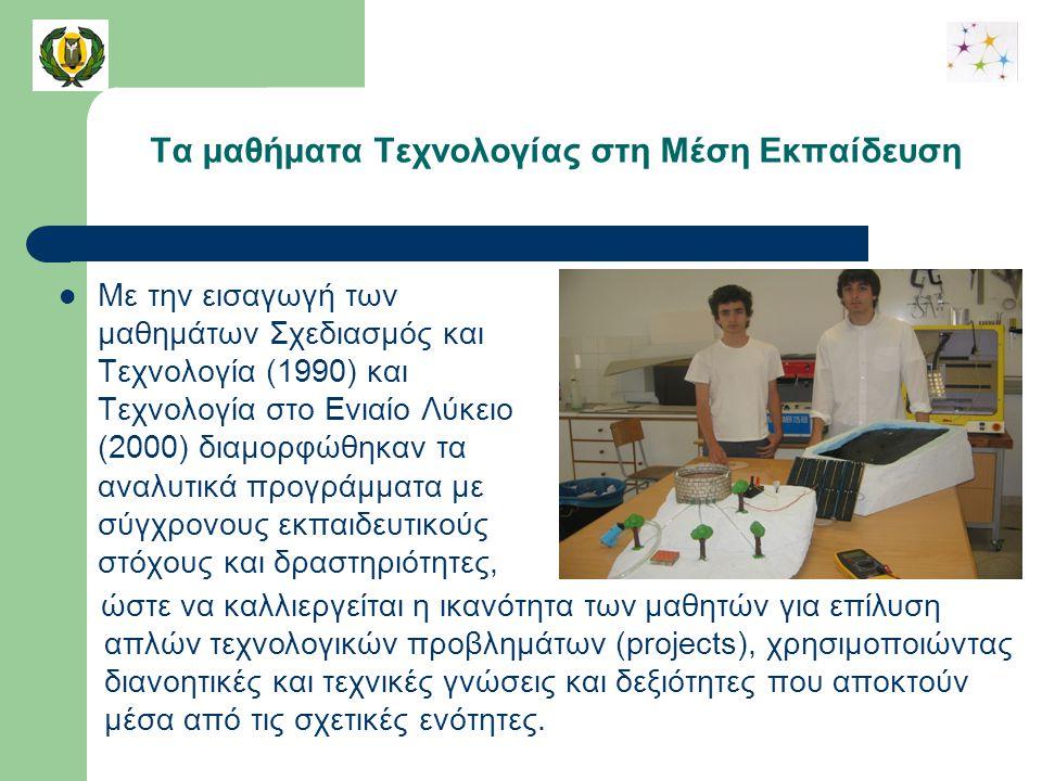 Τα μαθήματα Τεχνολογίας στη Μέση Εκπαίδευση Με την εισαγωγή των μαθημάτων Σχεδιασμός και Τεχνολογία (1990) και Τεχνολογία στο Ενιαίο Λύκειο (2000) διαμορφώθηκαν τα αναλυτικά προγράμματα με σύγχρονους εκπαιδευτικούς στόχους και δραστηριότητες, ώστε να καλλιεργείται η ικανότητα των μαθητών για επίλυση απλών τεχνολογικών προβλημάτων (projects), χρησιμοποιώντας διανοητικές και τεχνικές γνώσεις και δεξιότητες που αποκτούν μέσα από τις σχετικές ενότητες.
