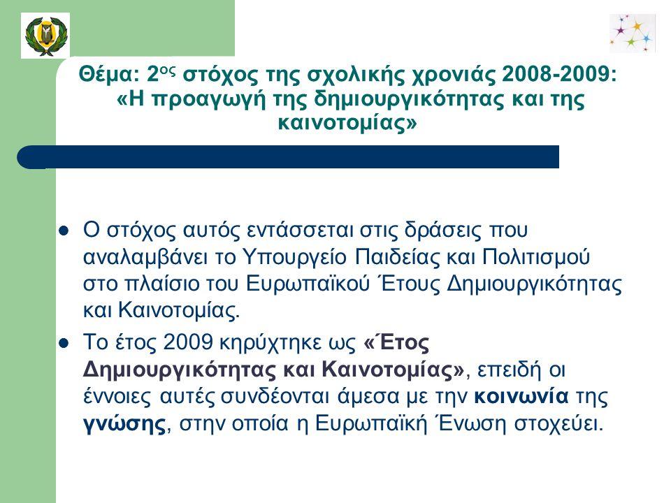 Θέμα: 2 ος στόχος της σχολικής χρονιάς 2008-2009: «Η προαγωγή της δημιουργικότητας και της καινοτομίας» Ο στόχος αυτός εντάσσεται στις δράσεις που αναλαμβάνει το Υπουργείο Παιδείας και Πολιτισμού στο πλαίσιο του Ευρωπαϊκού Έτους Δημιουργικότητας και Καινοτομίας.