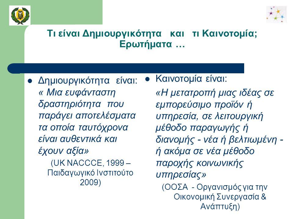 Τι είναι Δημιουργικότητα και τι Καινοτομία; Ερωτήματα … Δημιουργικότητα είναι: « Μια ευφάνταστη δραστηριότητα που παράγει αποτελέσματα τα οποία ταυτόχρονα είναι αυθεντικά και έχουν αξία» (UK NACCCE, 1999 – Παιδαγωγικό Ινστιτούτο 2009) Καινοτομία είναι: «H μετατροπή μιας ιδέας σε εμπορεύσιμο προϊόν ή υπηρεσία, σε λειτουργική μέθοδο παραγωγής ή διανομής - νέα ή βελτιωμένη - ή ακόμα σε νέα μέθοδο παροχής κοινωνικής υπηρεσίας» (ΟΟΣΑ - Οργανισμός για την Οικονομική Συνεργασία & Ανάπτυξη)