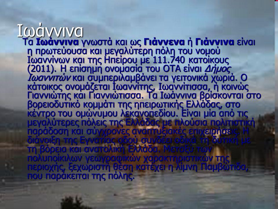 Ιωάννινα Τα Ιωάννινα γνωστά και ως Γιάννενα ή Γιάννινα είναι η πρωτεύουσα και μεγαλύτερη πόλη του νομού Ιωαννίνων και της Ηπείρου με 111.740 κατοίκους