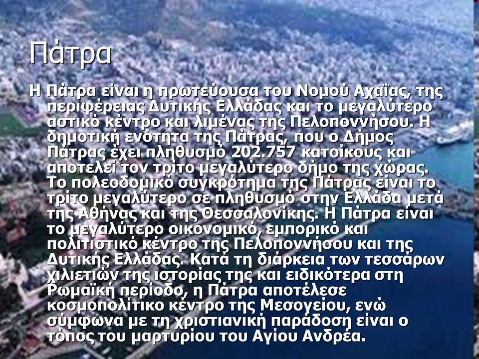 Πάτρα Η Πάτρα είναι η πρωτεύουσα του Νομού Αχαΐας, της περιφέρειας Δυτικής Ελλάδας και το μεγαλύτερο αστικό κέντρο και λιμένας της Πελοποννήσου. Η δημ