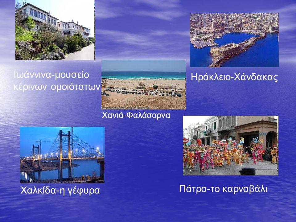 Ιωάννινα-μουσείο κέρινων ομοιότατων Ηράκλειο-Χάνδακας Χανιά-Φαλάσαρνα Χαλκίδα-η γέφυρα Πάτρα-το καρναβάλι